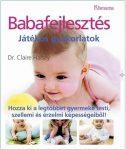 Babafejlesztés Játékos gyakorlatok - Hozza ki a legtöbbet gyermeki testi,szellemi és érzelmi képességeiből!